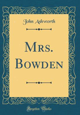 Mrs. Bowden (Classic Reprint) - Ashworth, John