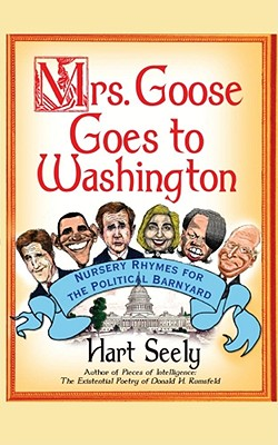 Mrs. Goose Goes to Washington: Nursery Rhymes for the Political Barnyard - Seely, Hart, Mr.