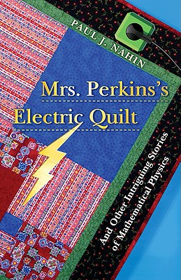 Mrs. Perkins's Electric Quilt: And Other Intriguing Stories of Mathematical Physics - Nahin, Paul J