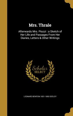 Mrs. Thrale: Afterwards Mrs. Piozzi: A Sketch of Her Life and Passages from Her Diaries, Letters & Other Writings - Seeley, Leonard Benton 1831-1893