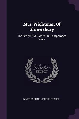 Mrs. Wightman of Shrewsbury: The Story of a Pioneer in Temperance Work - James Michael John Fletcher (Creator)