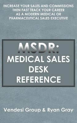 Msdr: Medical Sales Desk Reference: Increase Your Sales and Commissions Then Fast Track Your Career as a Modern Medical or Pharmaceutical Sales Executive - Vendesi Group, Group, and Gray, Ryan, MD