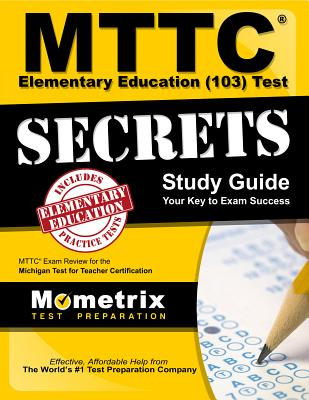 MTTC Elementary Education (103) Test Secrets Study Guide: MTTC Exam Review for the Michigan Test for Teacher Certification - Mttc Exam Secrets Test Prep (Editor)