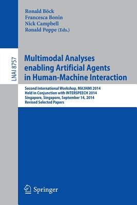 Multimodal Analyses Enabling Artificial Agents in Human-Machine Interaction: Second International Workshop, Ma3hmi 2014, Held in Conjunction with Interspeech 2014, Singapore, Singapore, September 14, 2014, Revised Selected Papers - Bock, Ronald (Editor), and Bonin, Francesca (Editor), and Campbell, Nick (Editor)