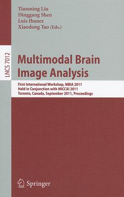 Multimodal Brain Image Analysis: First International Workshop, MBIA 2011, Held in Conjunction with MICCAI 2011, Toronto, Canada, September 18, 2011, Proceedings - Liu, Tianming (Editor)