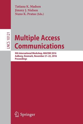 Multiple Access Communications: 9th International Workshop, Macom 2016, Aalborg, Denmark, November 21-22, 2016, Proceedings - Madsen, Tatiana K (Editor), and Nielsen, Jimmy J (Editor), and Pratas, Nuno K (Editor)