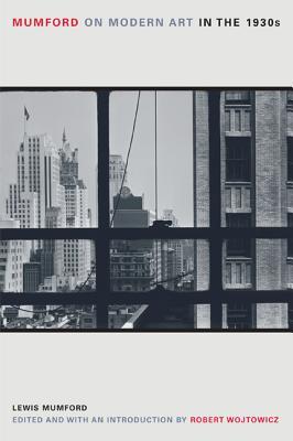 Mumford on Modern Art in the 1930s - Mumford, Lewis, Professor, and Wojtowicz, Robert (Editor)