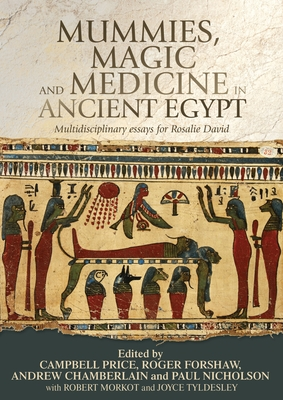 Mummies, Magic and Medicine in Ancient Egypt: Multidisciplinary Essays for Rosalie David - Price, Campbell (Editor), and Forshaw, Roger (Editor), and Chamberlain, Andrew (Editor)