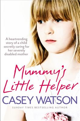 Mummy's Little Helper: The Heartrending True Story of a Young Girl Secretly Caring for Her Severely Disabled Mother - Watson, Casey