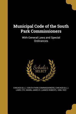 Municipal Code of the South Park Commissioners - Chicago (Ill ) South Park Commissioners (Creator), and Chicago (Ill ) Laws, Etc (Creator), and Mann, James R (James Robert...