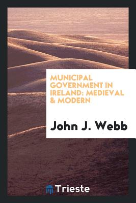 Municipal Government in Ireland: Medieval & Modern - Webb, John J
