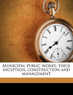 Municipal Public Works; Their Inception, Construction and Management - Whinery, Samuel