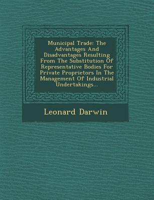 Municipal Trade: The Advantages and Disadvantages Resulting from the Substitution of Representative Bodies for Private Proprietors in the Management of Industrial Undertakings... - Darwin, Leonard