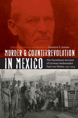 Murder and Counterrevolution in Mexico: The Eyewitness Account of German Ambassador Paul Von Hintze, 1912-1914 - Schuler, Friedrich E (Editor), and Schuler, Friedrich E (Introduction by)