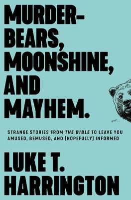 Murder-Bears, Moonshine, and Mayhem: Strange Stories from the Bible to Leave You Amused, Bemused, and (Hopefully) Informed - Harrington, Luke T