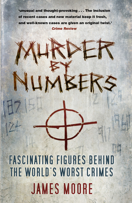 Murder by Numbers: Fascinating Figures Behind the World's Worst Crimes - Moore, James