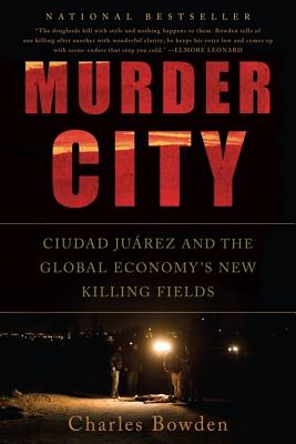 Murder City: Ciudad Juarez and the Global Economy's New Killing Fields - Bowden, Charles
