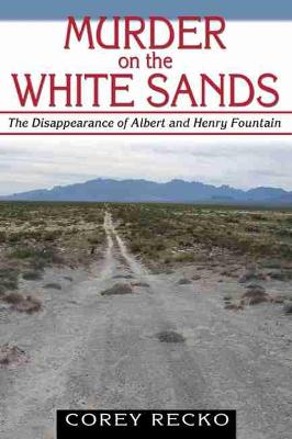 Murder on the White Sands: The Disappearance of Albert and Henry Fountain - Recko, Corey