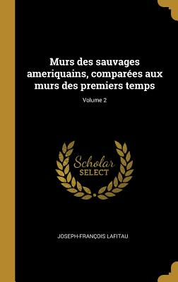 Murs Des Sauvages Ameriquains, Compar?es Aux Murs Des Premiers Temps; Volume 2 - Lafitau, Joseph-Francois