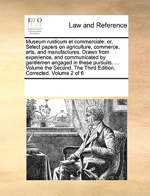 Museum Rusticum Et Commerciale: Or, Select Papers on Agriculture, Commerce, Arts, and Manufactures. Drawn from Experience, and Communicated by Gentlemen Engaged in These Pursuits. ... Volume the Second. the Third Edition, Corrected. Volume 2 of 6 - Multiple Contributors