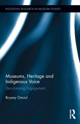 Museums, Heritage and Indigenous Voice: Decolonizing Engagement - Onciul, Bryony