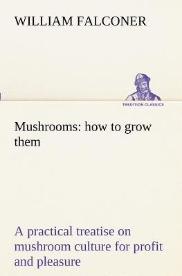 Mushrooms: How to Grow Them a Practical Treatise on Mushroom Culture for Profit and Pleasure - Falconer, William