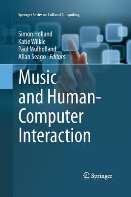 Music and Human-Computer Interaction - Holland, Simon (Editor), and Wilkie, Katie (Editor), and Mulholland, Paul (Editor)