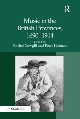 Music in the British Provinces, 1690-1914 - Holman, Peter, Professor, and Cowgill, Rachel (Editor)