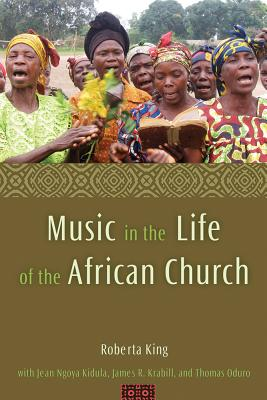 Music in the Life of the African Church - King, Roberta, and Kidula, Jean Ngoya, and Krabill, James R