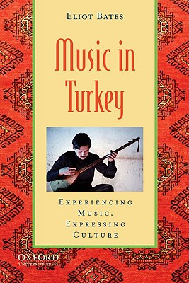 Music in Turkey: Experiencing Music, Expressing Culture - Bates, Eliot