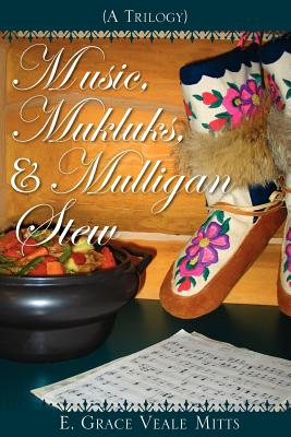 Music, Mukluks & Mulligan Stew - Mitts, E Grace Veale