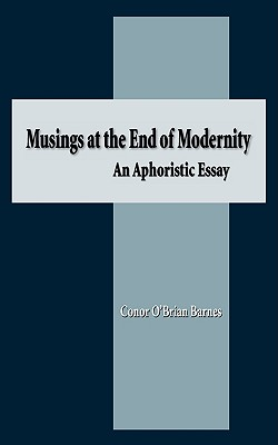 Musings at the End of Modernity: An Aphoristic Essay - Barnes, Conor O'Brian