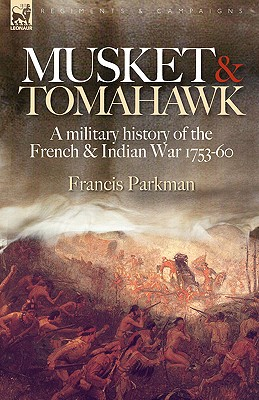 Musket & Tomahawk: A Military History of the French & Indian War, 1753-1760 - Parkman, Francis Jr