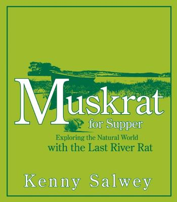 Muskrat for Supper: Exploring the Natural World with the Last River Rat - Salwey, Kenny