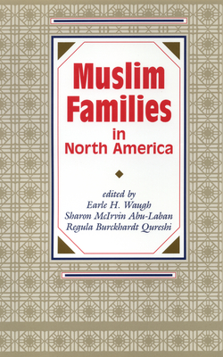 Muslim Families in North America - Waugh, Earle H, and Abu-Laban, Sharon McIrvin, and Qureshi, Regula