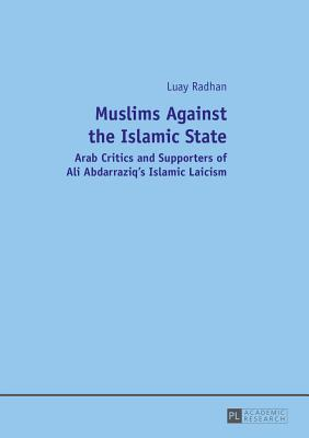 Muslims Against the Islamic State: Arab Critics and Supporters of Ali Abdarraziq's Islamic Laicism - Radhan, Luay