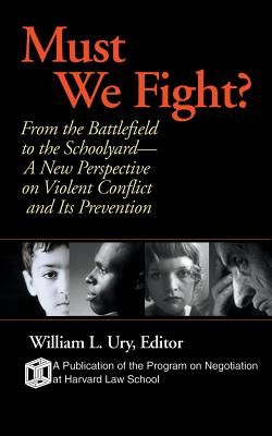 Must We Fight?: From the Battlefield to the Schoolyard-A New Perspective on Violent Conflict and Its Prevention - Ury, William L (Editor)
