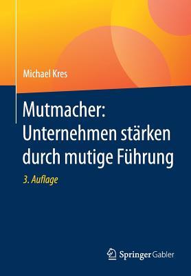 Mutmacher: Unternehmen Starken Durch Mutige Fuhrung - Kres, Michael