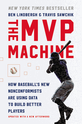 MVP Machine: How Baseball's New Nonconformists Are Using Data to Build Better Players - Lindbergh, Ben, and Sawchik, Travis