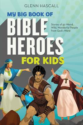 My Big Book of Bible Heroes for Kids: Stories of 50 Weird, Wild, Wonderful People from God's Word - Hascall, Glenn