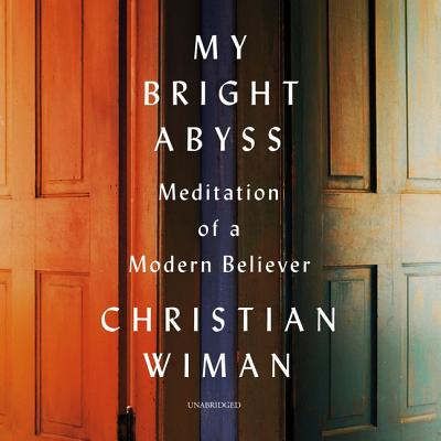 My Bright Abyss: Meditation of a Modern Believer - Wiman, Christian, and Lescault, John (Read by)