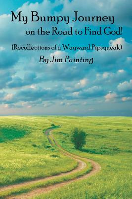 My Bumpy Journey on the Road to Find God!: (recollections of a Wayward Pipsqueak) - Painting, Jim