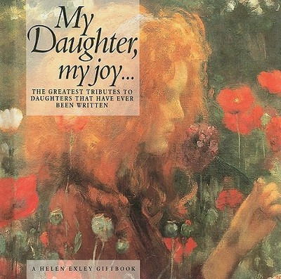 My Daughter My Joy...: The Greatest Tributes to Daughters That Have Ever Been Written - Exley, Helen