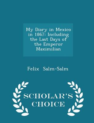 My Diary in Mexico in 1867: Including the Last Days of the Emperor Maximilian - Scholar's Choice Edition - Salm-Salm, Felix