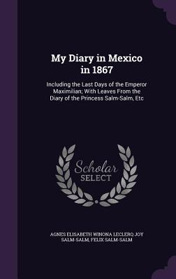 My Diary in Mexico in 1867: Including the Last Days of the Emperor Maximilian; With Leaves from the Diary of the Princess Salm-Salm, Etc - Salm-Salm, Agnes Elisabeth Winona Lecler, and Salm-Salm, Felix