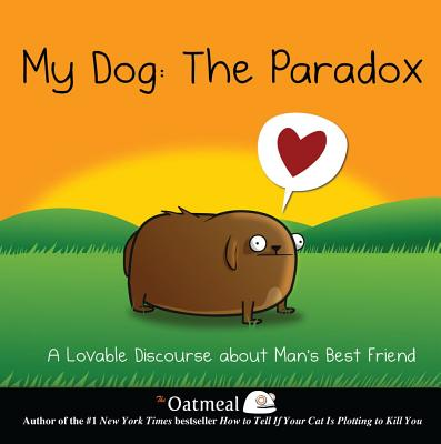 My Dog: The Paradox: A Lovable Discourse about Man's Best Friend - Oatmeal, and The Oatmeal, and Inman, Matthew
