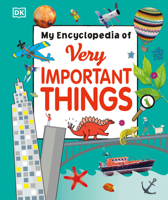 My Encyclopedia of Very Important Things: For Little Learners Who Want to Know Everything - DK