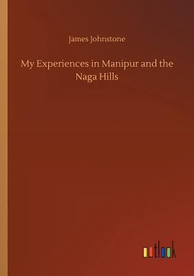 My Experiences in Manipur and the Naga Hills - Johnstone, James