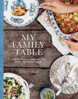 My Family Table: Simple Wholefood Recipes from Petite Kitchen - Ozich, Eleanor