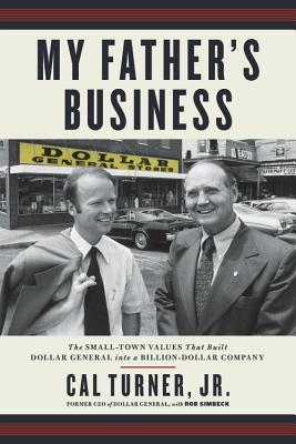 My Father's Business: The Small-Town Values That Built Dollar General Into a Billion-Dollar Company - Turner, Cal, and Simbeck, Rob